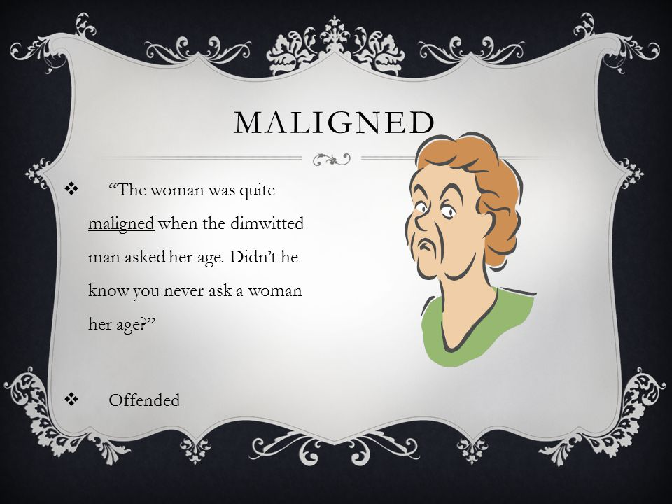 Maligned The woman was quite maligned when the dimwitted man asked her age. Didn't he know you never ask a woman her age