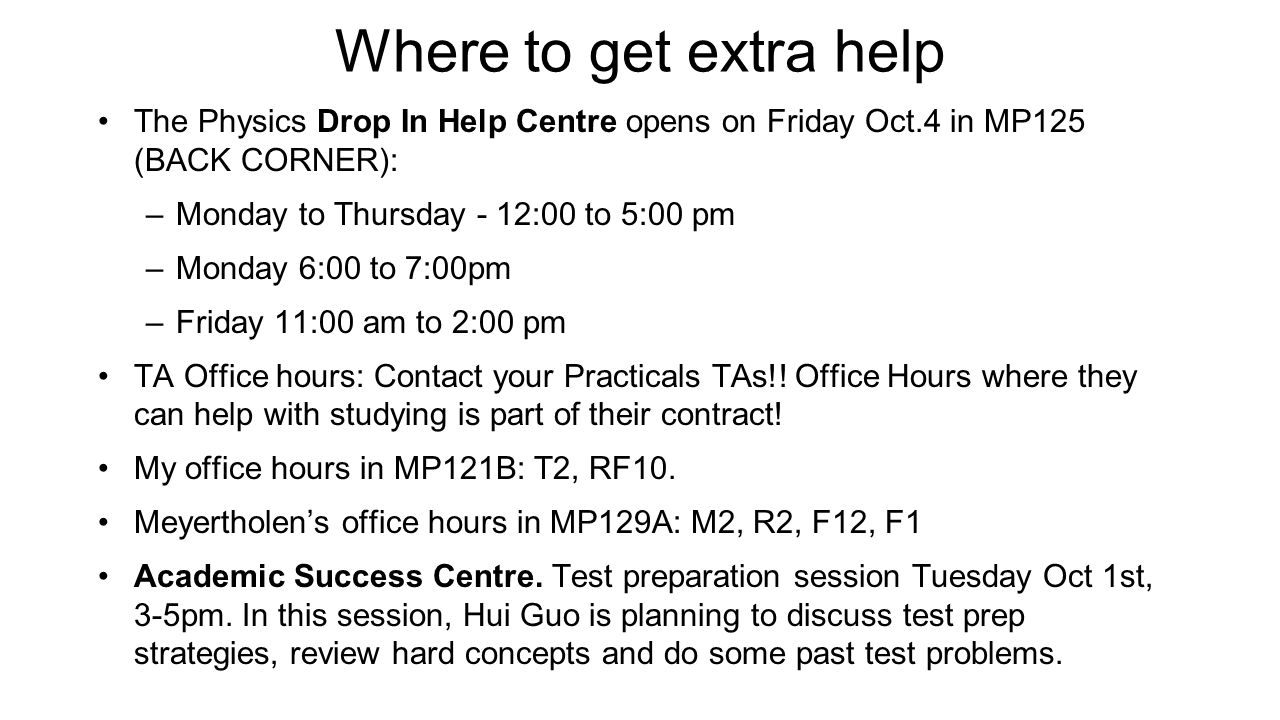 Where to get extra help The Physics Drop In Help Centre opens on Friday Oct.4 in MP125 (BACK CORNER):