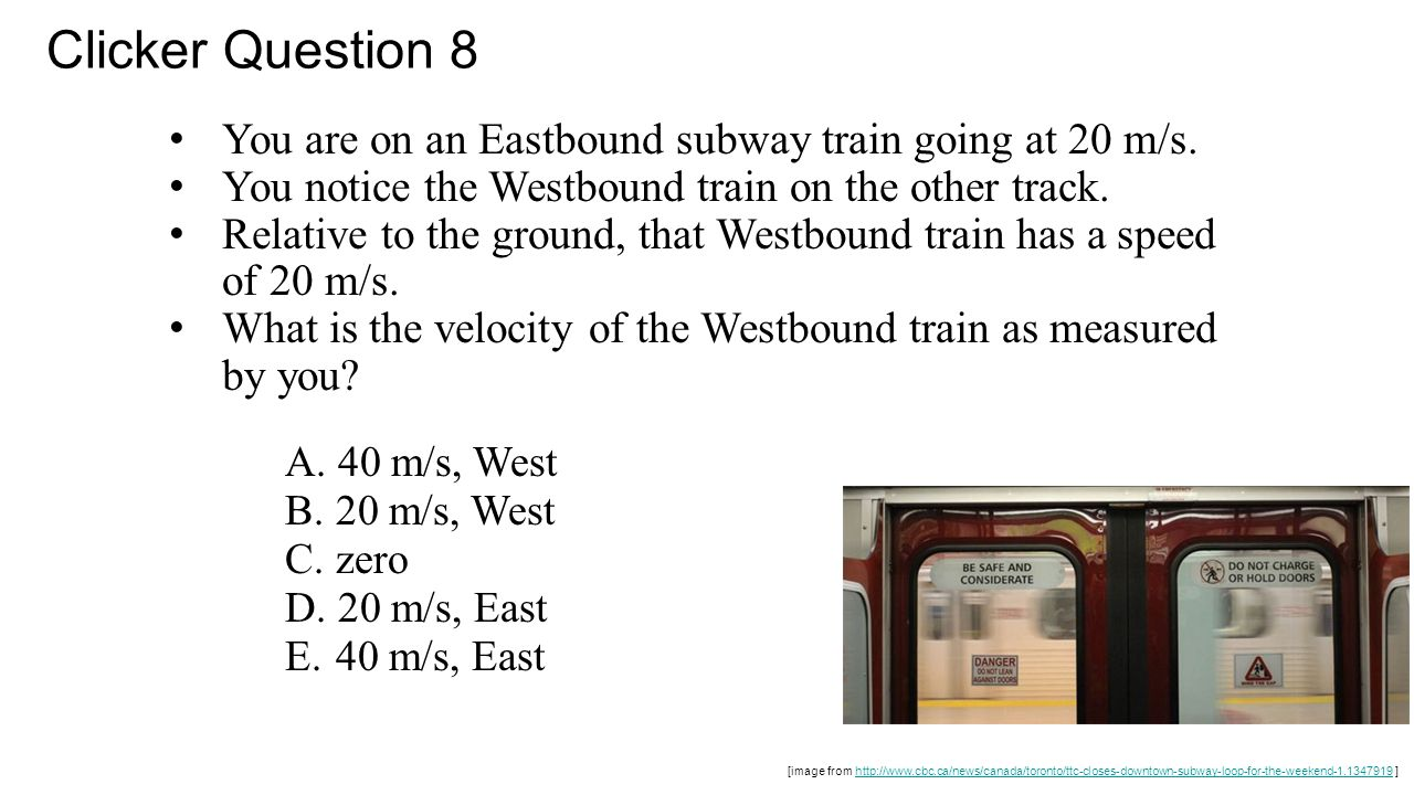 Clicker Question 8 You are on an Eastbound subway train going at 20 m/s. You notice the Westbound train on the other track.