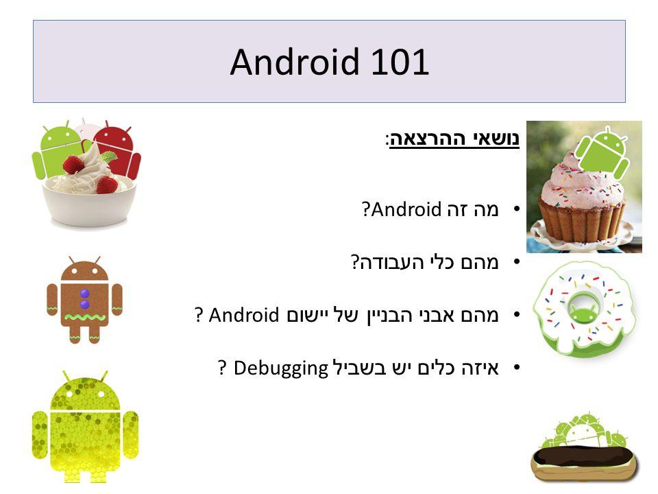 Android 101 נושאי ההרצאה: מה זה Android מהם כלי העבודה