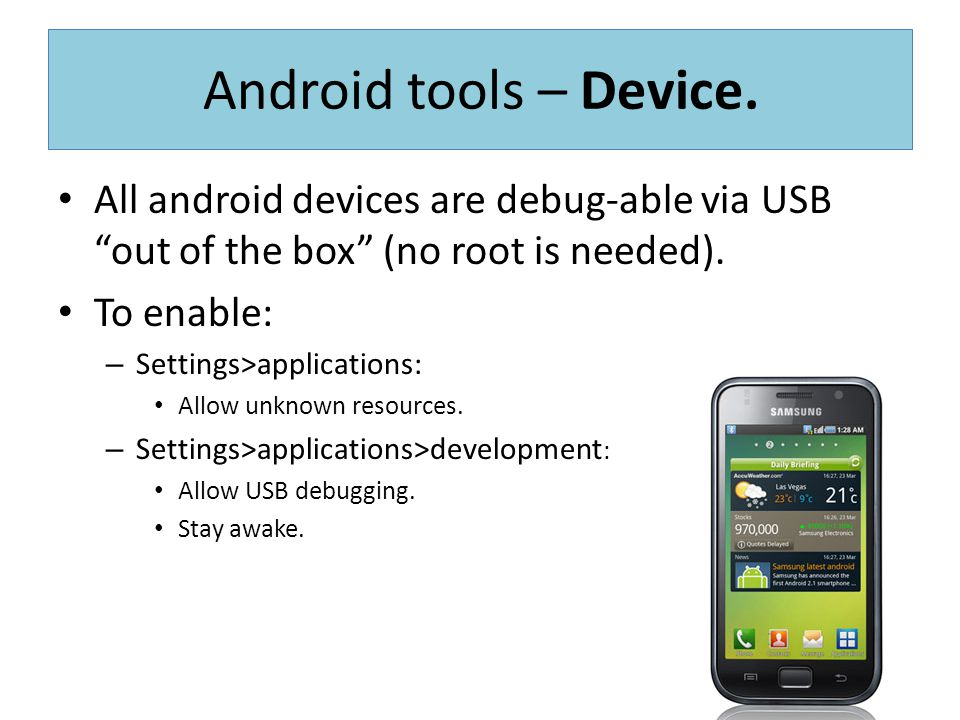 Android tools – Device. All android devices are debug-able via USB out of the box (no root is needed).