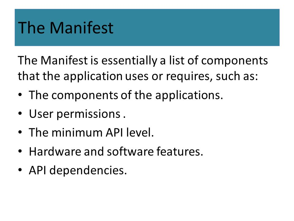 The Manifest The Manifest is essentially a list of components that the application uses or requires, such as: