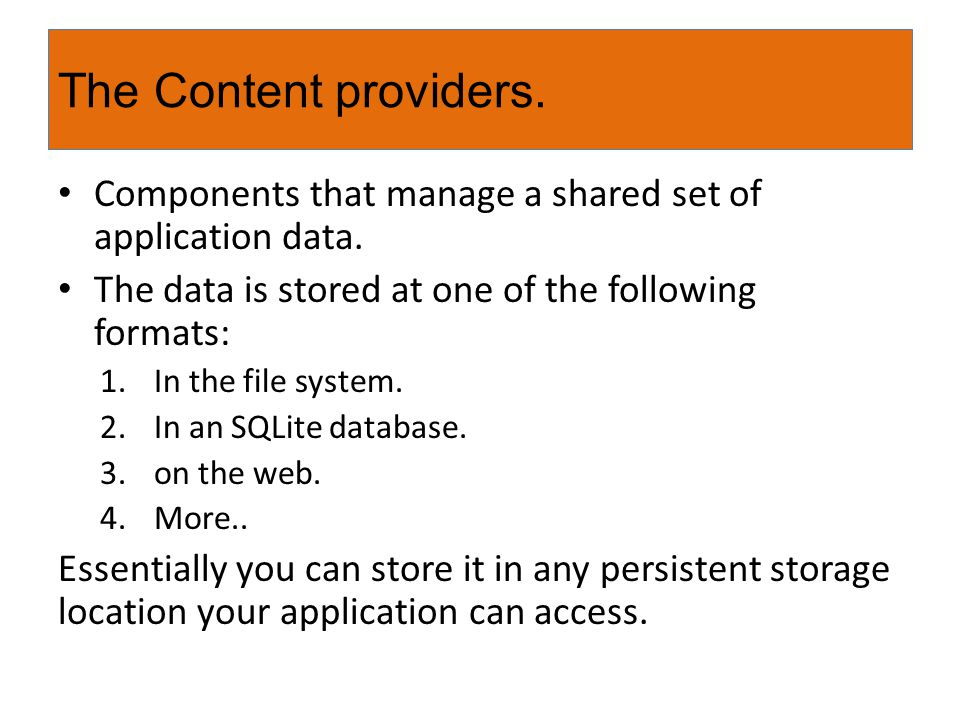 The Content providers. Components that manage a shared set of application data. The data is stored at one of the following formats: