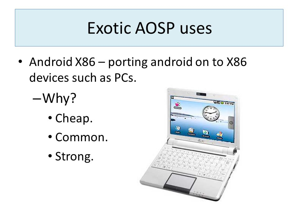 Exotic AOSP uses Android X86 – porting android on to X86 devices such as PCs. Why Cheap. Common.