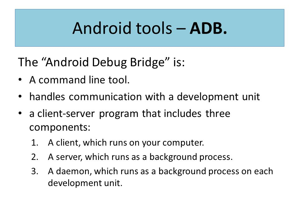 Android tools – ADB. The Android Debug Bridge is: