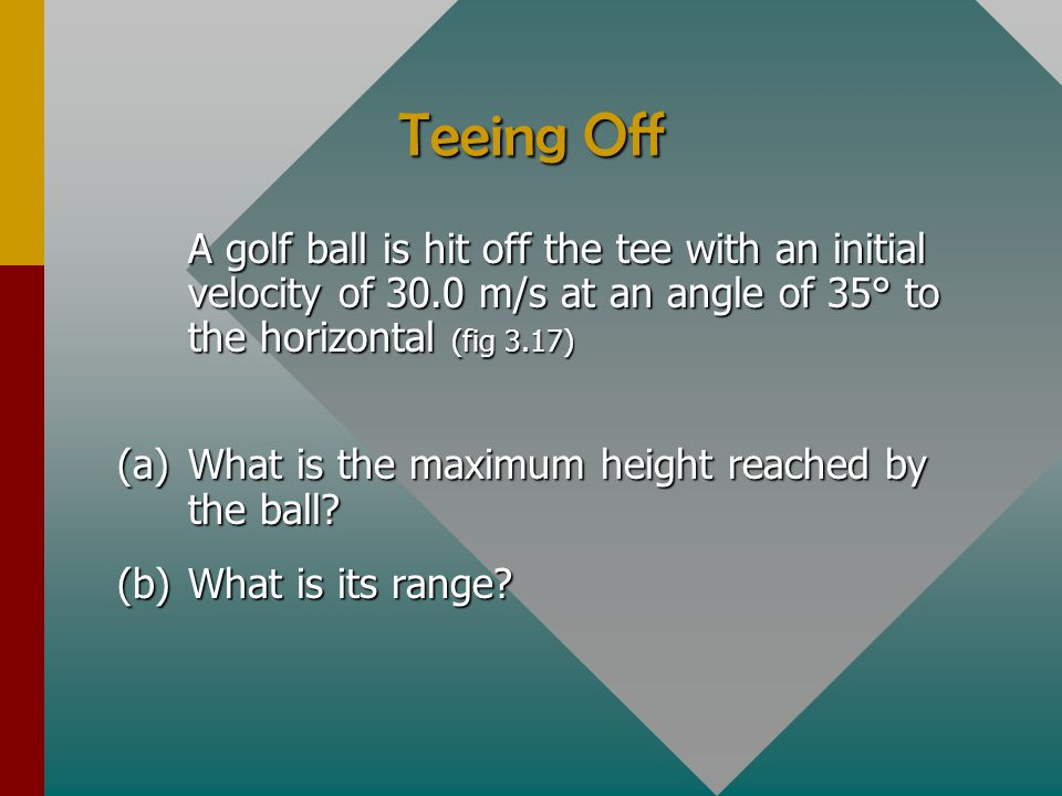 Teeing Off A golf ball is hit off the tee with an initial velocity of 30.0 m/s at an angle of 35° to the horizontal (fig 3.17)