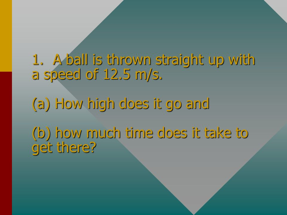 1. A ball is thrown straight up with a speed of 12. 5 m/s