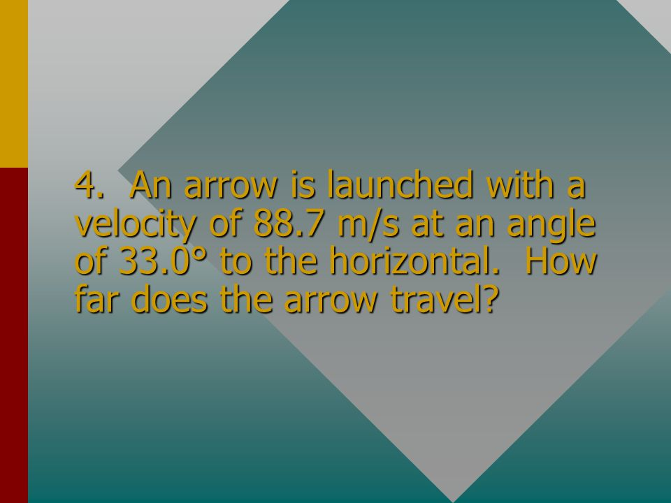 4. An arrow is launched with a velocity of 88. 7 m/s at an angle of 33
