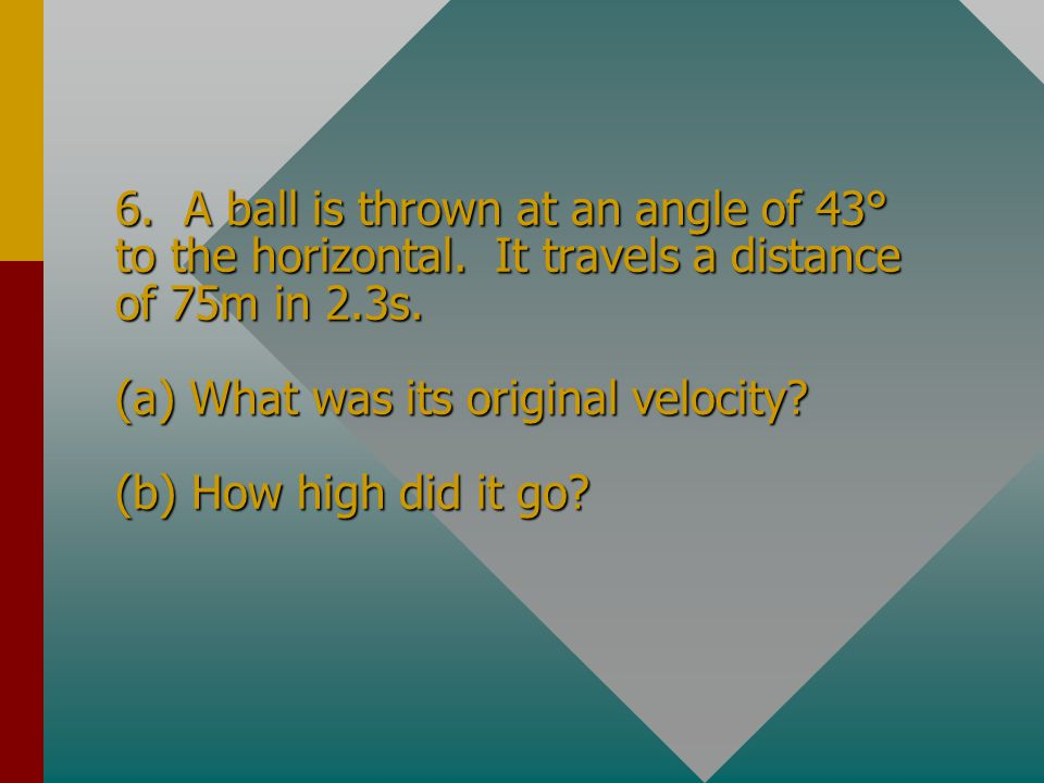 6. A ball is thrown at an angle of 43° to the horizontal