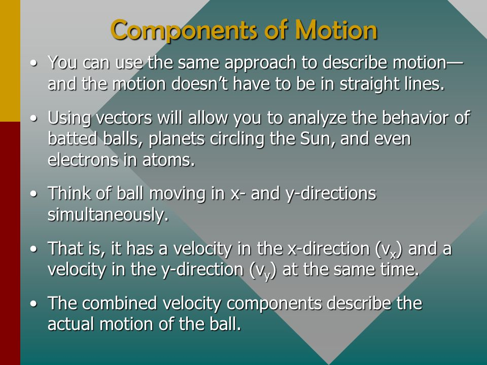 Components of Motion You can use the same approach to describe motion— and the motion doesn't have to be in straight lines.