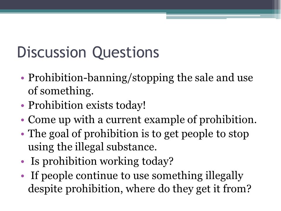 Discussion Questions Prohibition-banning/stopping the sale and use of something. Prohibition exists today!