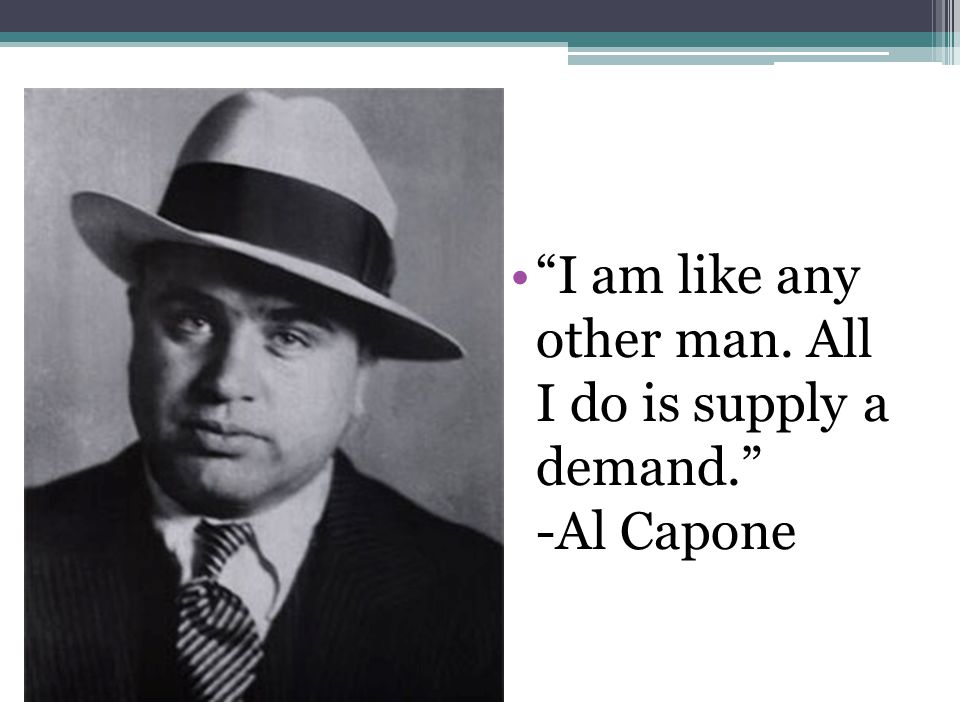 I am like any other man. All I do is supply a demand. -Al Capone