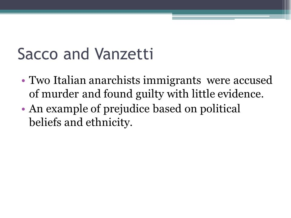 Sacco and Vanzetti Two Italian anarchists immigrants were accused of murder and found guilty with little evidence.