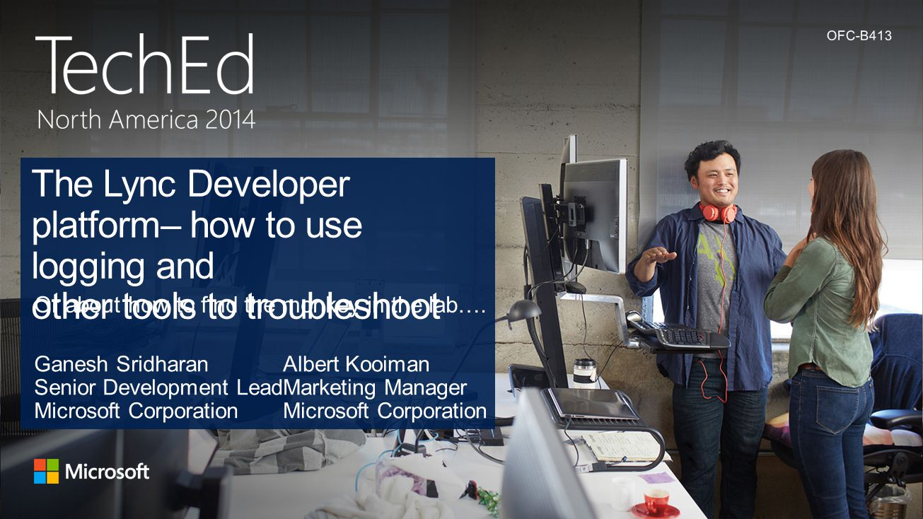 Lync Conference 2013 4/14/2017. OFC-B413. The Lync Developer platform– how to use logging and other tools to troubleshoot.