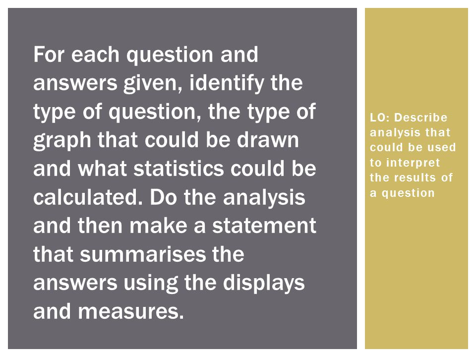 For each question and answers given, identify the type of question, the type of graph that could be drawn and what statistics could be calculated. Do the analysis and then make a statement that summarises the answers using the displays and measures.