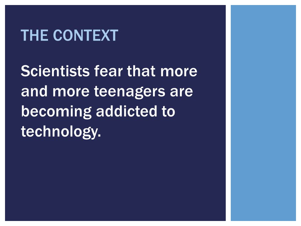 THE CONTEXT Scientists fear that more and more teenagers are becoming addicted to technology.