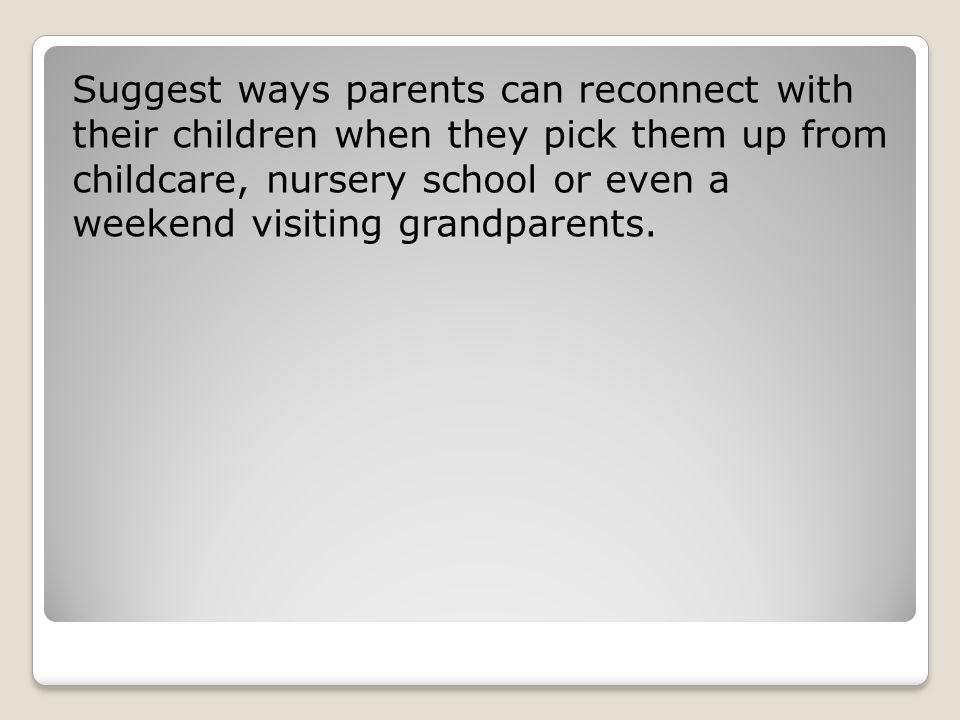 Suggest ways parents can reconnect with their children when they pick them up from childcare, nursery school or even a weekend visiting grandparents.