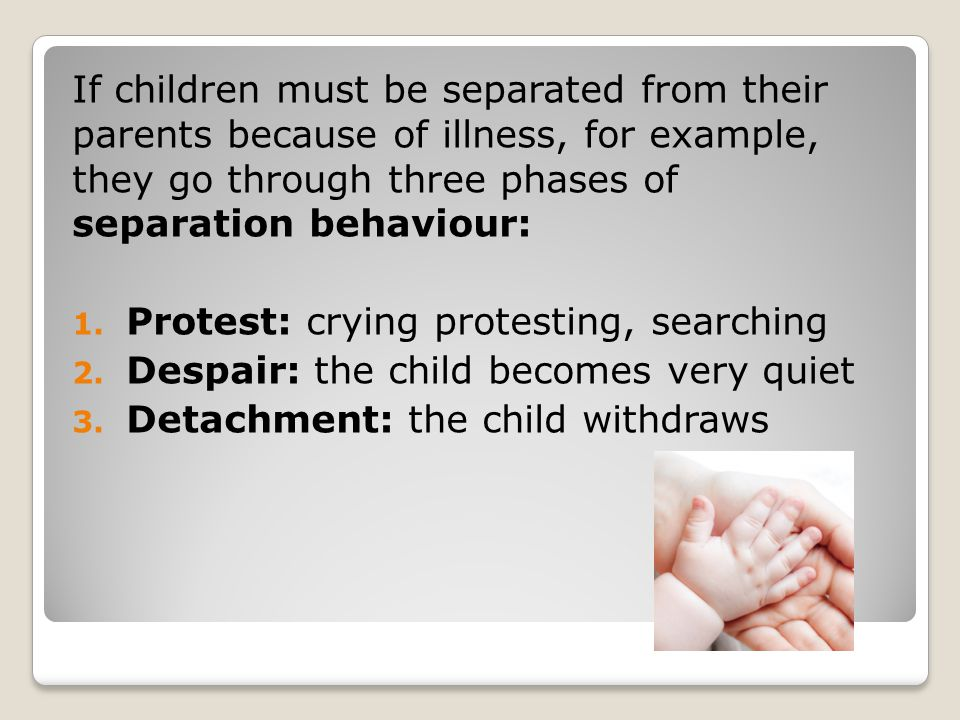 If children must be separated from their parents because of illness, for example, they go through three phases of separation behaviour: