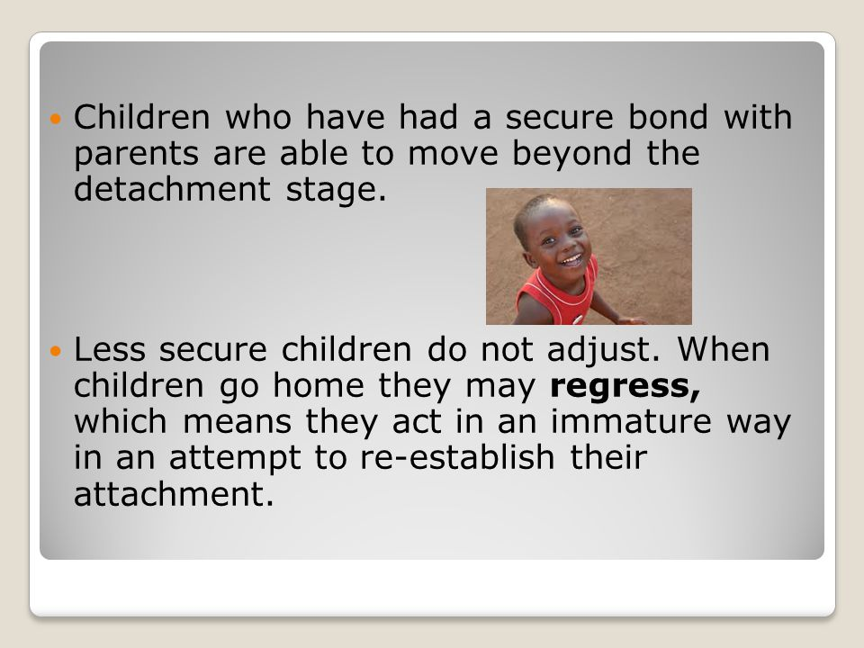Children who have had a secure bond with parents are able to move beyond the detachment stage.