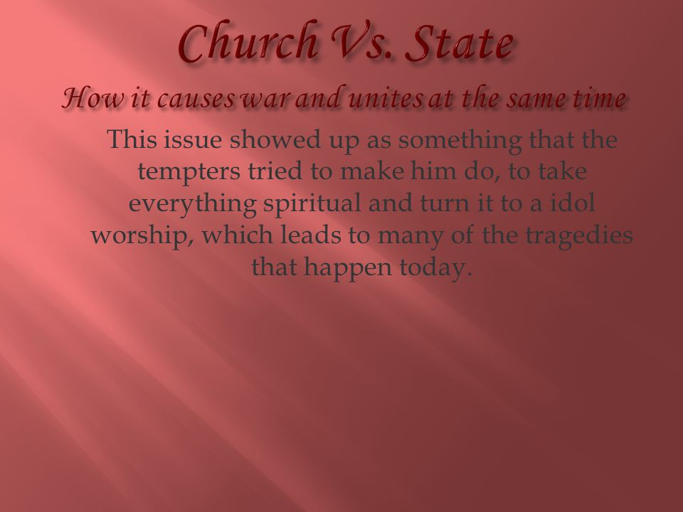 Church Vs. State How it causes war and unites at the same time