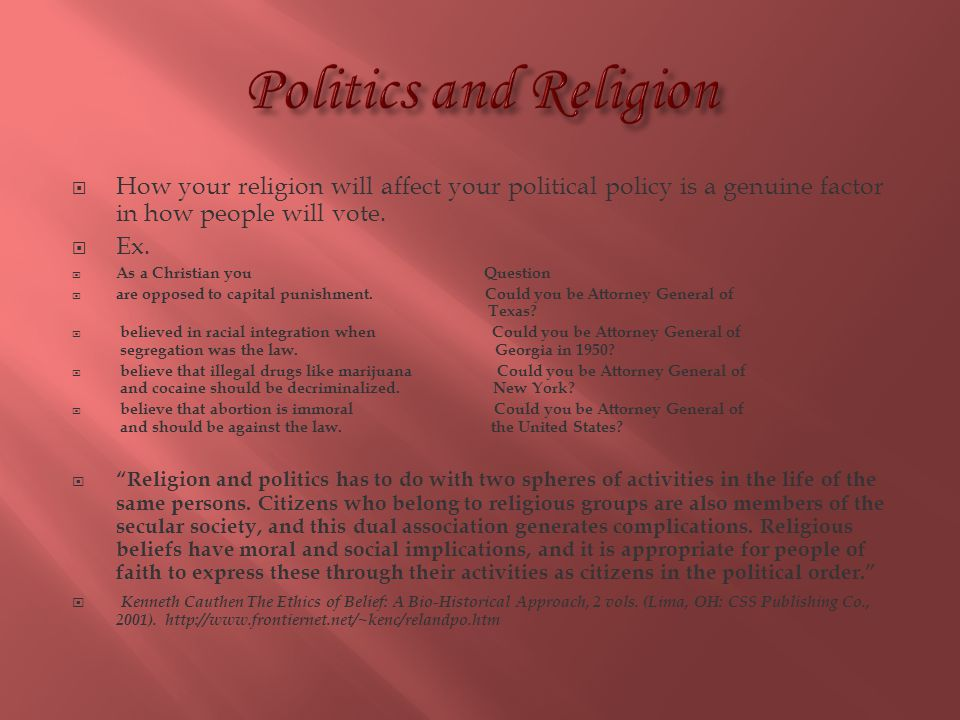 Politics and Religion How your religion will affect your political policy is a genuine factor in how people will vote.