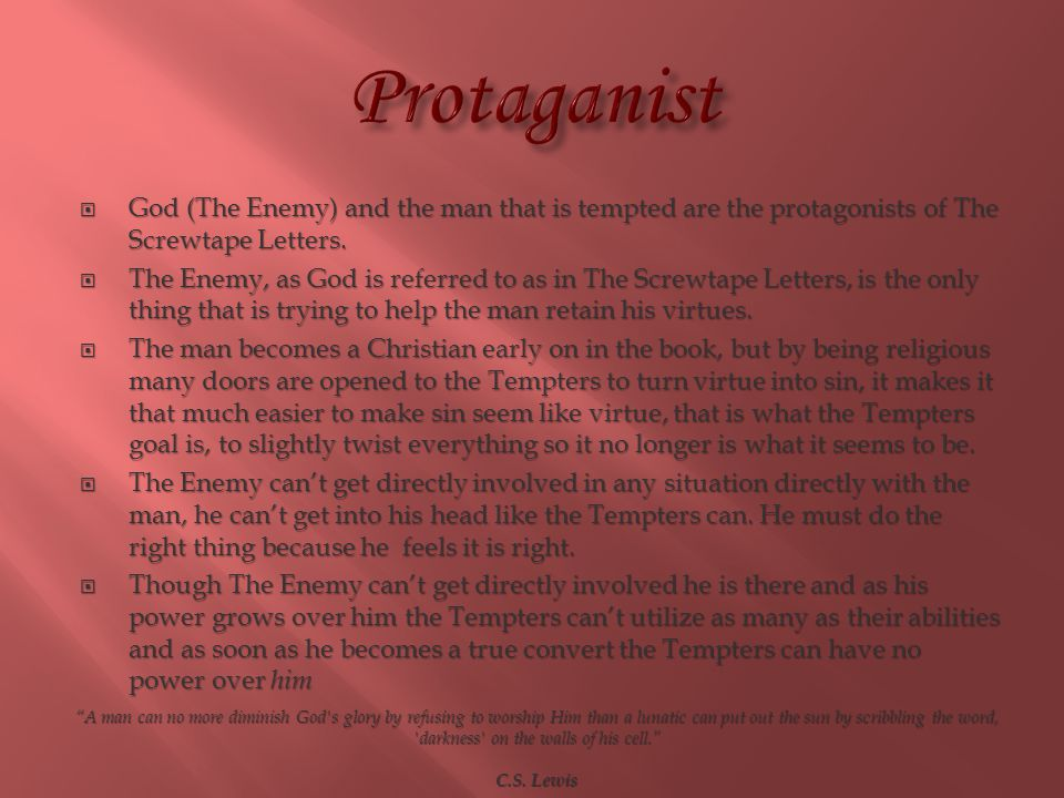 Protaganist God (The Enemy) and the man that is tempted are the protagonists of The Screwtape Letters.