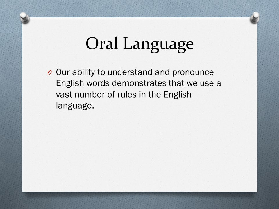 Oral Language Our ability to understand and pronounce English words demonstrates that we use a vast number of rules in the English language.