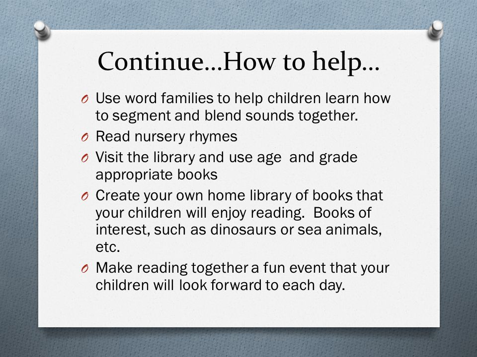 Continue…How to help… Use word families to help children learn how to segment and blend sounds together.