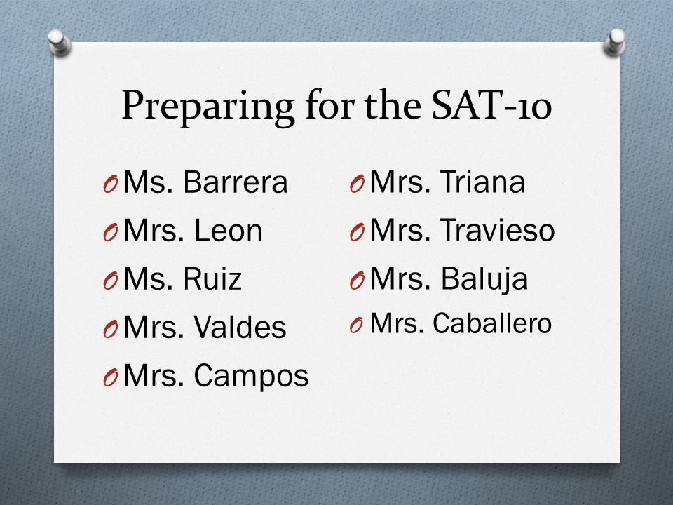 Preparing for the SAT-10 Ms. Barrera Mrs. Leon Ms. Ruiz Mrs. Valdes