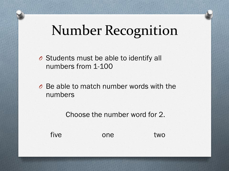 Number Recognition Students must be able to identify all numbers from 1-100. Be able to match number words with the numbers.