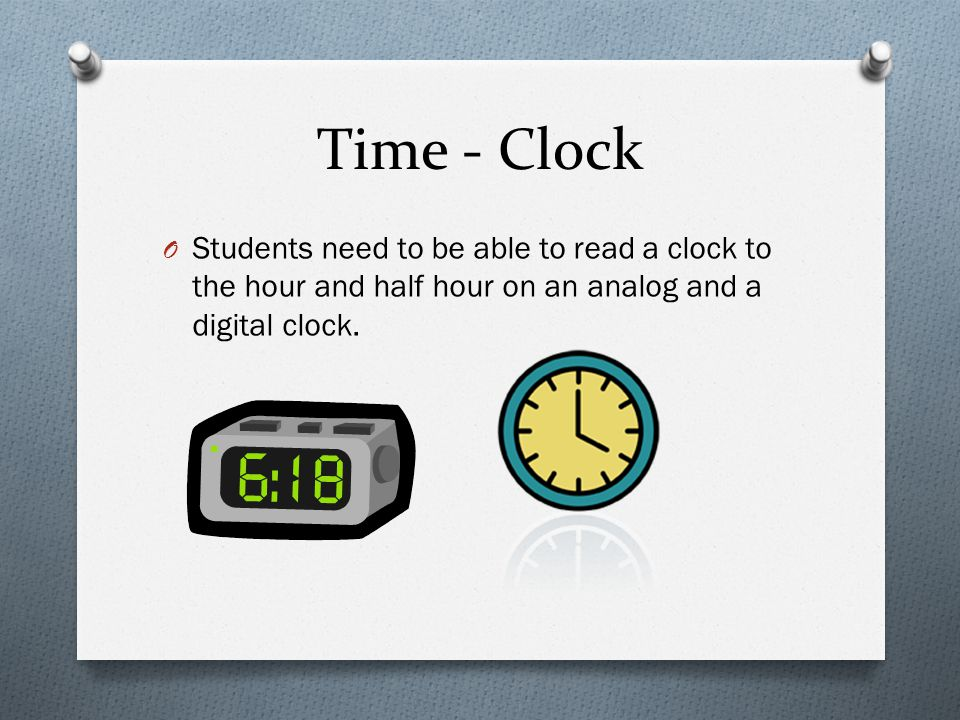 Time - Clock Students need to be able to read a clock to the hour and half hour on an analog and a digital clock.