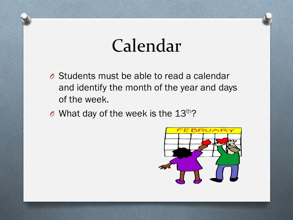Calendar Students must be able to read a calendar and identify the month of the year and days of the week.