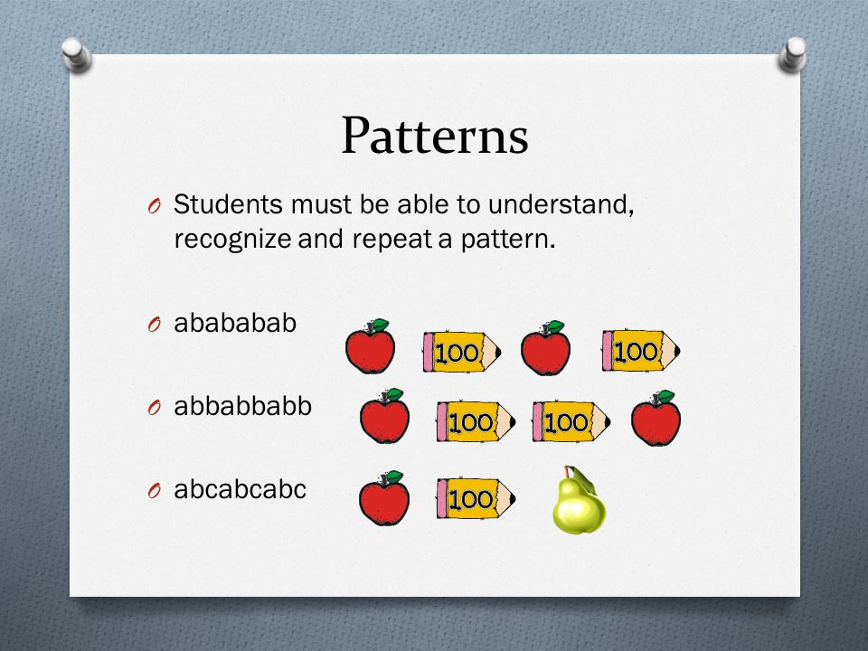 Patterns Students must be able to understand, recognize and repeat a pattern. abababab. abbabbabb.