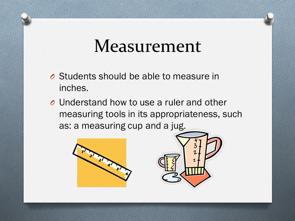 Measurement Students should be able to measure in inches.