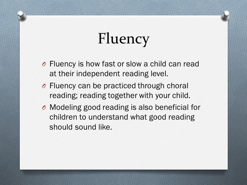 Fluency Fluency is how fast or slow a child can read at their independent reading level.