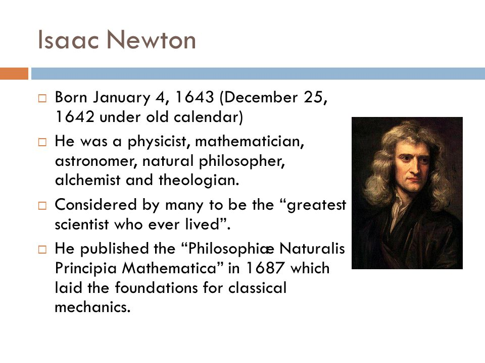 Isaac Newton Born January 4, 1643 (December 25, 1642 under old calendar)