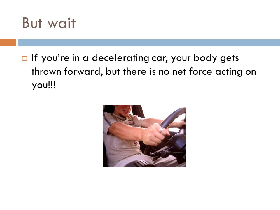 But wait If you're in a decelerating car, your body gets thrown forward, but there is no net force acting on you!!!