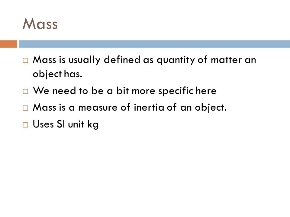 Mass Mass is usually defined as quantity of matter an object has.
