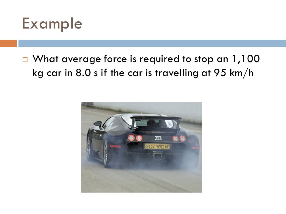 Example What average force is required to stop an 1,100 kg car in 8.0 s if the car is travelling at 95 km/h.