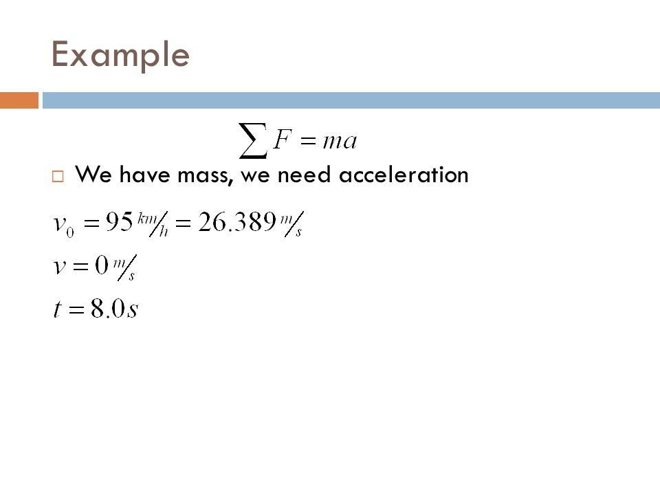 Example We have mass, we need acceleration