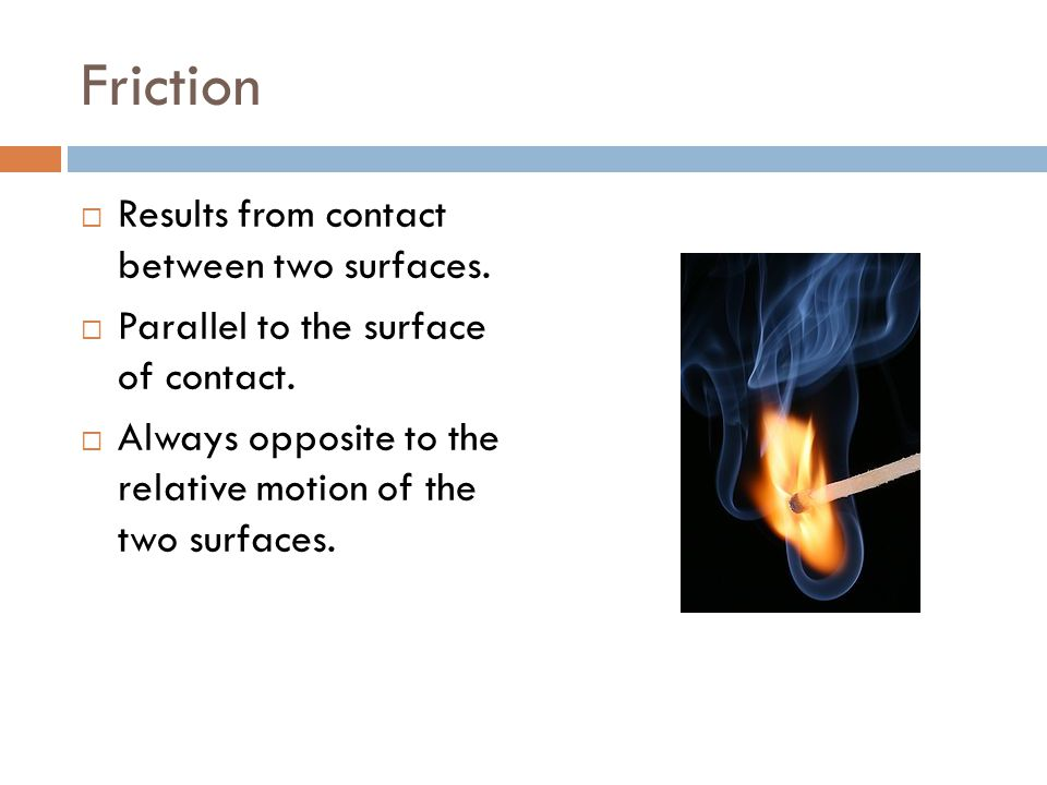 Friction Results from contact between two surfaces.