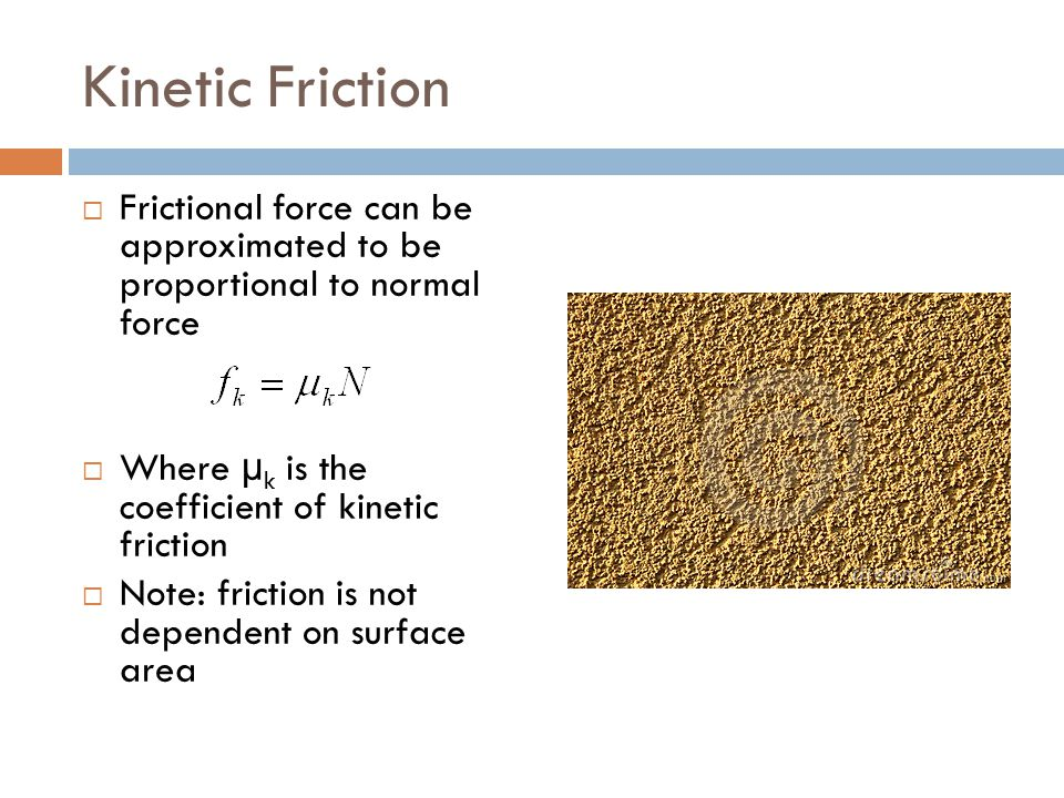 Kinetic Friction Frictional force can be approximated to be proportional to normal force. Where µk is the coefficient of kinetic friction.