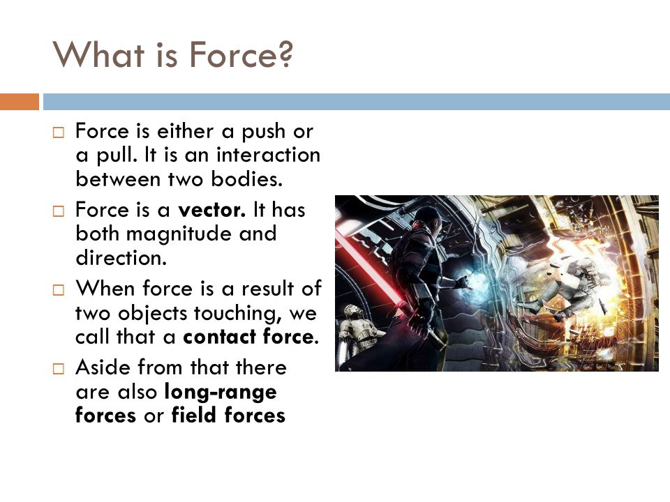 What is Force Force is either a push or a pull. It is an interaction between two bodies.