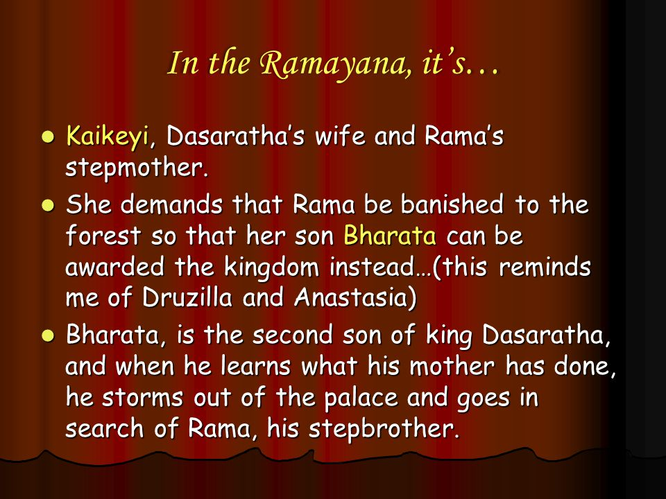 In the Ramayana, it's… Kaikeyi, Dasaratha's wife and Rama's stepmother.