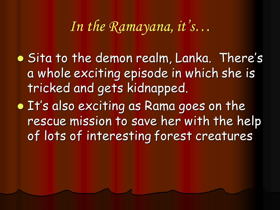 In the Ramayana, it's… Sita to the demon realm, Lanka. There's a whole exciting episode in which she is tricked and gets kidnapped.