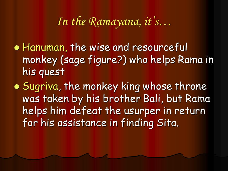In the Ramayana, it's… Hanuman, the wise and resourceful monkey (sage figure ) who helps Rama in his quest.