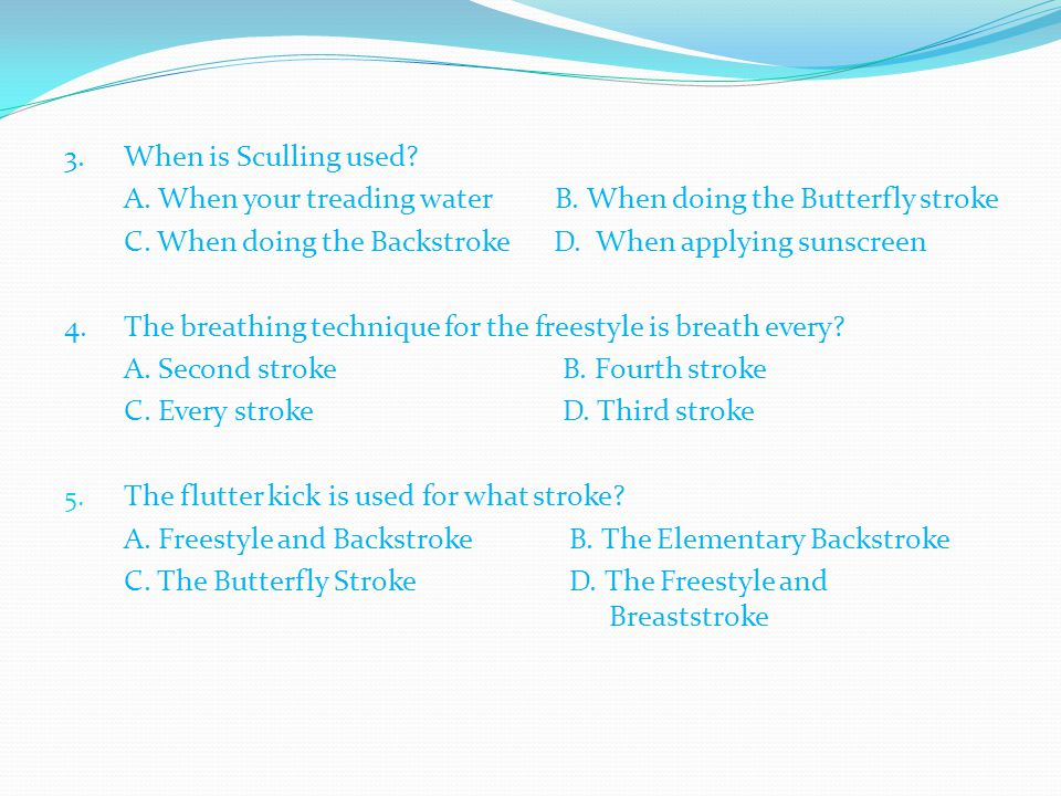 3. When is Sculling used A. When your treading water B. When doing the Butterfly stroke.