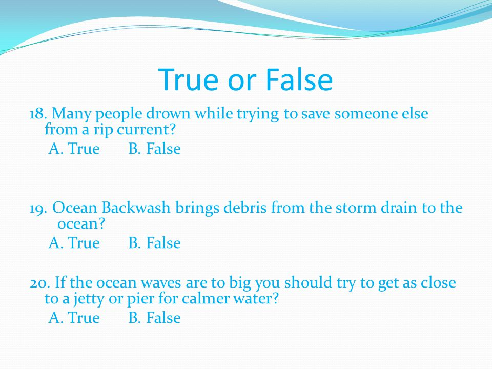 True or False 18. Many people drown while trying to save someone else from a rip current A. True B. False.
