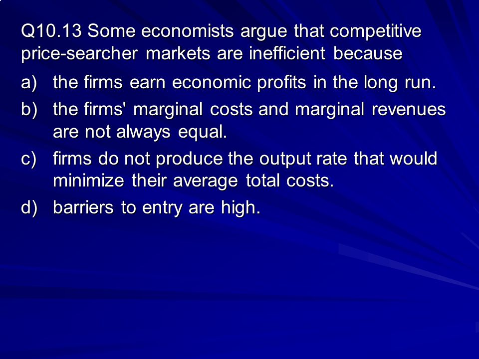 Q10.13 Some economists argue that competitive price-searcher markets are inefficient because