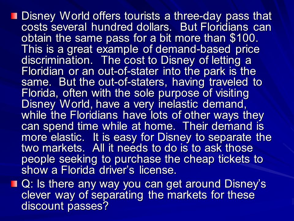 Disney World offers tourists a three-day pass that costs several hundred dollars. But Floridians can obtain the same pass for a bit more than $100. This is a great example of demand-based price discrimination. The cost to Disney of letting a Floridian or an out-of-stater into the park is the same. But the out-of-staters, having traveled to Florida, often with the sole purpose of visiting Disney World, have a very inelastic demand, while the Floridians have lots of other ways they can spend time while at home. Their demand is more elastic. It is easy for Disney to separate the two markets. All it needs to do is to ask those people seeking to purchase the cheap tickets to show a Florida driver's license.